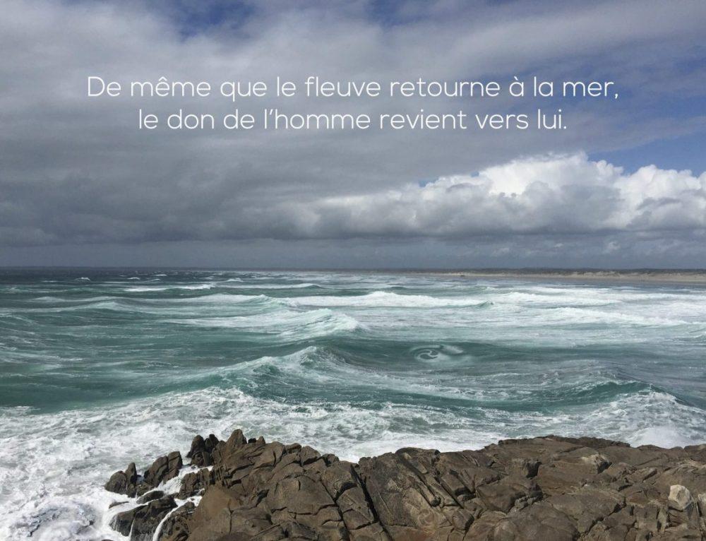 Citation – De même que le fleuve retourne à la mer, le don de l'homme revient vers lui.